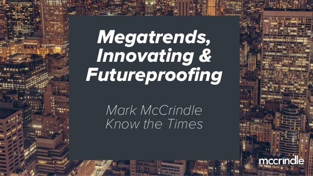 Megatrends, Innovating & Futureproofing Mark McCrindle Know the Times