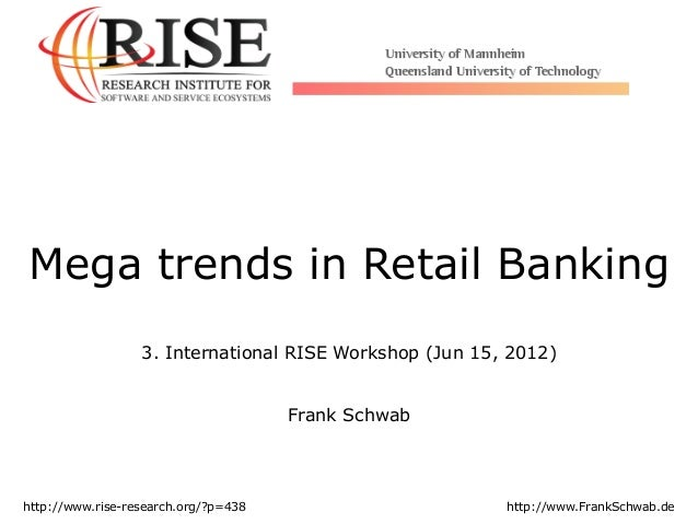 Mega trends in Retail Banking 3. International RISE Workshop (Jun 15, 2012) Frank Schwab http://www.rise-research.org/?p=4...