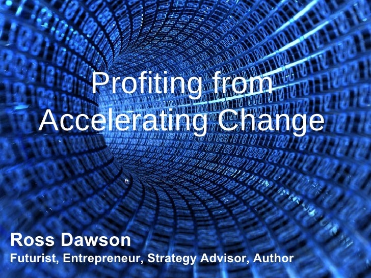 Profiting from Accelerating Change Ross Dawson Futurist, Entrepreneur, Strategy Advisor, Author