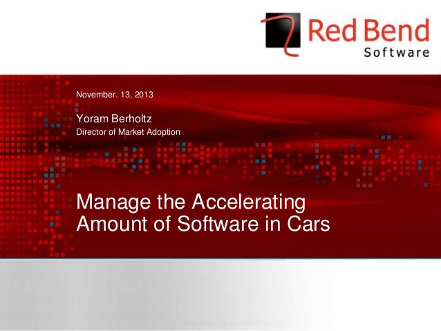 November. 13, 2013  Yoram Berholtz Director of Market Adoption  Manage the Accelerating Amount of Software in Cars  © 2013...