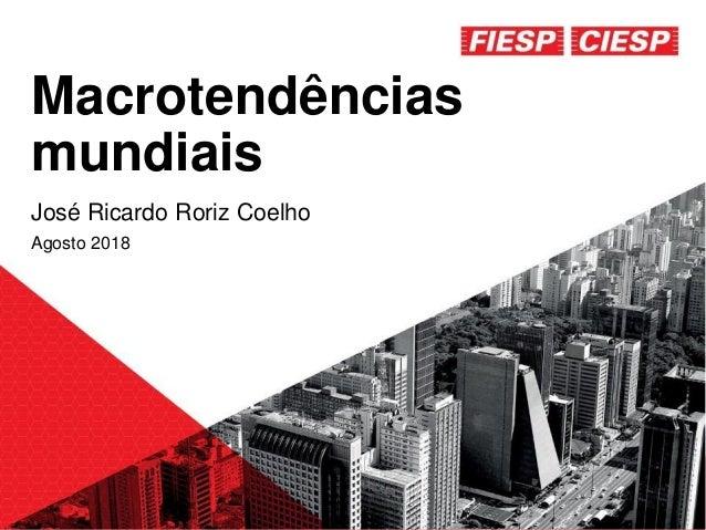 Macrotendências mundiais José Ricardo Roriz Coelho Agosto 2018