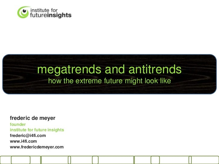 megatrends and antitrends                    how the extreme future might look likefrederic de meyerfounderinstitute for f...