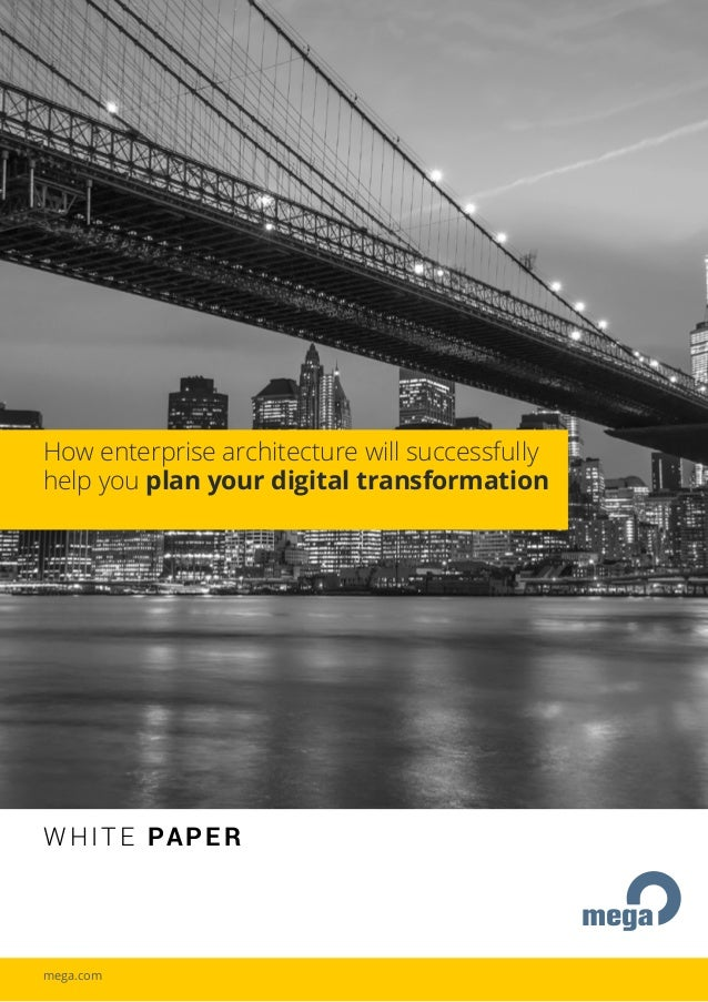 WHITE PAPER How enterprise architecture will successfully help you plan your digital transformation mega.com