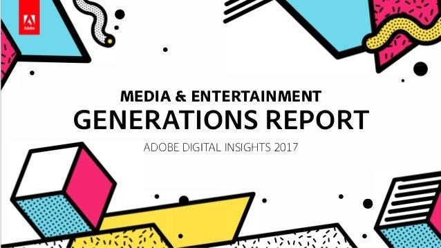 • - • MEDIA & ENTERTAINMENT GENERATIONS REPORT ADOBE DIGITAL INSIGHTS 2017 • • - , ' , - , I • ,,,,,, ,, ,,
