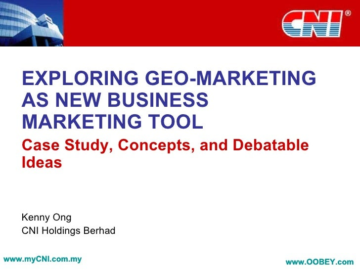 EXPLORING GEO-MARKETING AS NEW BUSINESS MARKETING TOOL Case Study, Concepts, and Debatable Ideas Kenny Ong CNI Holdings Be...