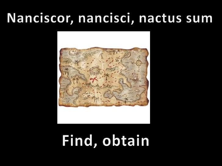 Nanciscor, nancisci, nactus sum<br />Find, obtain<br />