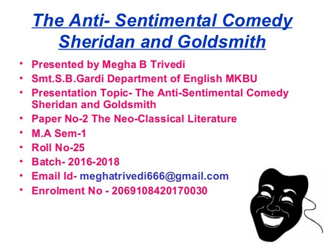 The Anti- Sentimental Comedy Sheridan and Goldsmith • Presented by Megha B Trivedi • Smt.S.B.Gardi Department of English M...
