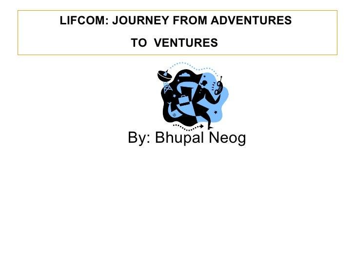 LIFCOM: JOURNEY FROM ADVENTURES  TO  VENTURES   <ul><li>By: Bhupal Neog </li></ul>