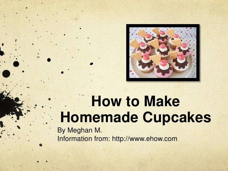 How to MakeHomemade CupcakesBy Meghan M.Information from: http://www.ehow.com