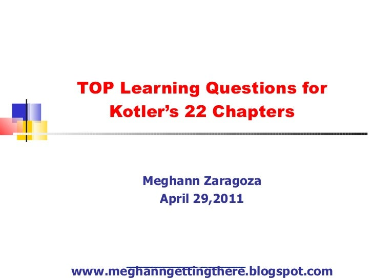 TOP Learning Questions for Kotler's 22 Chapters Meghann Zaragoza April 29,2011 www.meghanngettingthere.blogspot.com
