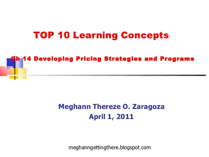 TOP 10 Learning Concepts  Ch 14 Developing Pricing Strategies and Programs Meghann Thereze O. Zaragoza April 1, 2011 megha...