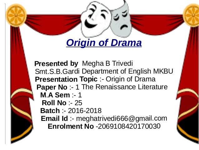 Origin of Drama Presented by Megha B Trivedi Smt.S.B.Gardi Department of English MKBU Presentation Topic :- Origin of Dram...