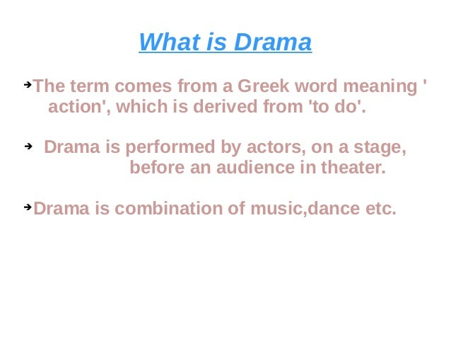 What is Drama ➔The term comes from a Greek word meaning ' action', which is derived from 'to do'. ➔ Drama is performed by ...