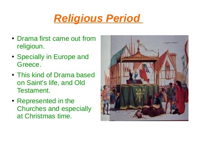 Religious Period ● Drama first came out from religioun. ● Specially in Europe and Greece. ● This kind of Drama based on Sa...