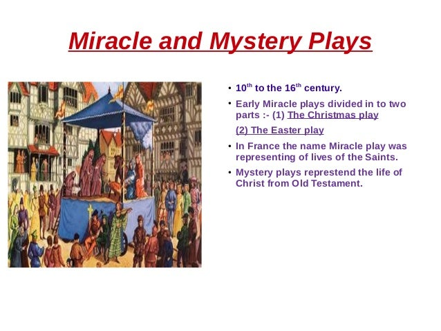 Miracle and Mystery Plays ● 10th to the 16th century. ● Early Miracle plays divided in to two parts :- (1) The Christmas p...