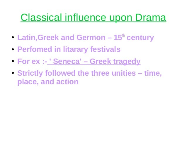 Classical influence upon Drama ● Latin,Greek and Germon – 15th century ● Perfomed in litarary festivals ● For ex :- ' Sene...
