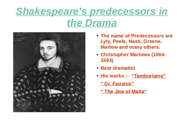 Shakespeare's predecessors in the Drama ● The name of Predecessors are Lyly, Peele, Nash, Greene, Marlow and many others. ...