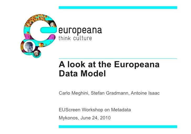 A look at the Europeana Data Model  Carlo Meghini, Stefan Gradmann, Antoine Isaac   EUScreen Workshop on Metadata Mykonos,...