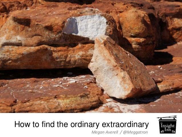 How to find the ordinary extraordinary  Megan Averell / @Meggatron