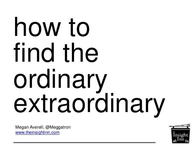 How to make the ordinary extraordinary