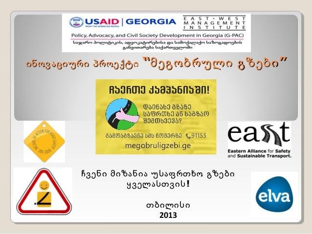 """ინოვაციური პროექტი  """"მეგობრული გზები """"  ჩვენი მიზანია უსაფრთხო გზები ყველასთვის ! თბილისი 2013"""
