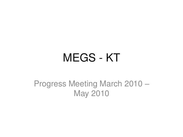 MEGS - KTProgress Meeting March 2010 –          May 2010