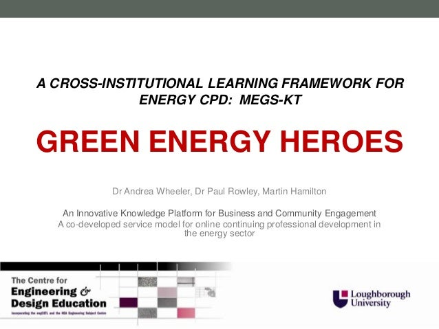 A CROSS-INSTITUTIONAL LEARNING FRAMEWORK FOR             ENERGY CPD: MEGS-KTGREEN ENERGY HEROES               Dr Andrea Wh...
