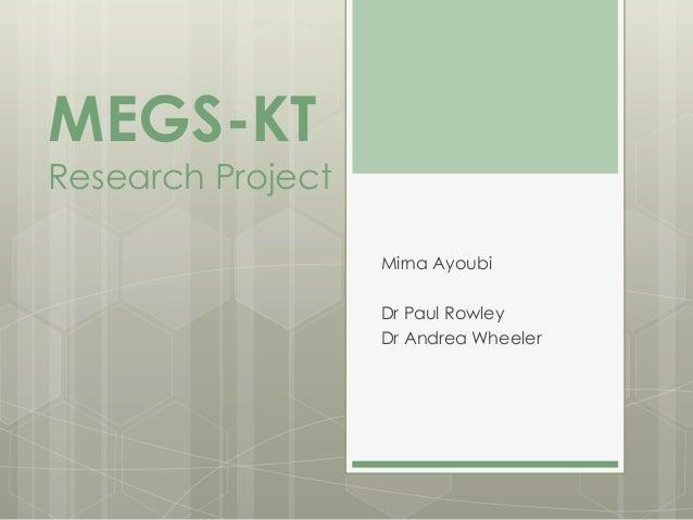 MEGS-KTResearch Project                   Mirna Ayoubi                   Dr Paul Rowley                   Dr Andrea Wheeler