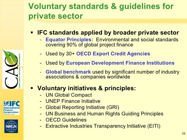 Voluntary standards & guidelines forprivate sector IFC standards applied by broader private sector   - Equator Principles...
