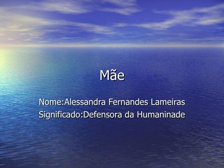 Mãe Nome:Alessandra Fernandes Lameiras Significado:Defensora da Humaninade