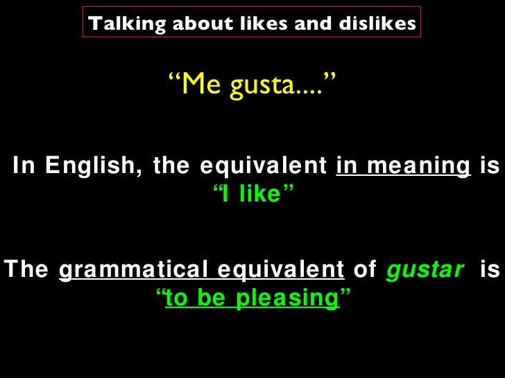 """ Me gusta...."" The  grammatical equivalent  of  gustar   is  "" to be pleasing "" In English, the equivalent  in meaning  i..."