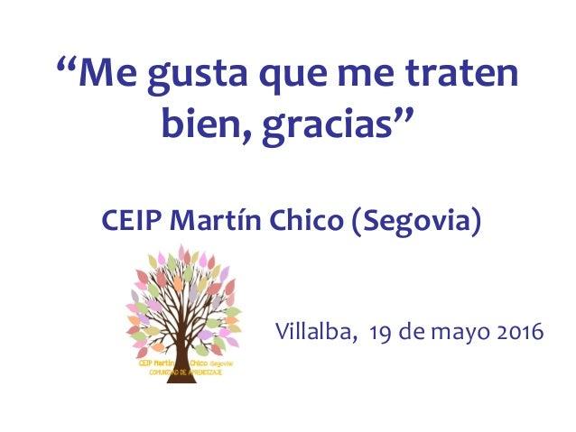 """""""Me gusta que me traten bien, gracias"""" CEIP Martín Chico (Segovia) Villalba, 19 de mayo 2016"""