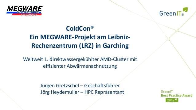 ColdCon®  Ein MEGWARE-Projekt am Leibniz-   Rechenzentrum (LRZ) in GarchingWeltweit 1. direktwassergekühlter AMD-Cluster m...