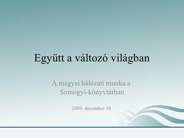 Együtt a változó világban A megyei hálózati munka a  Somogyi-könyvtárban 2009. december 10.