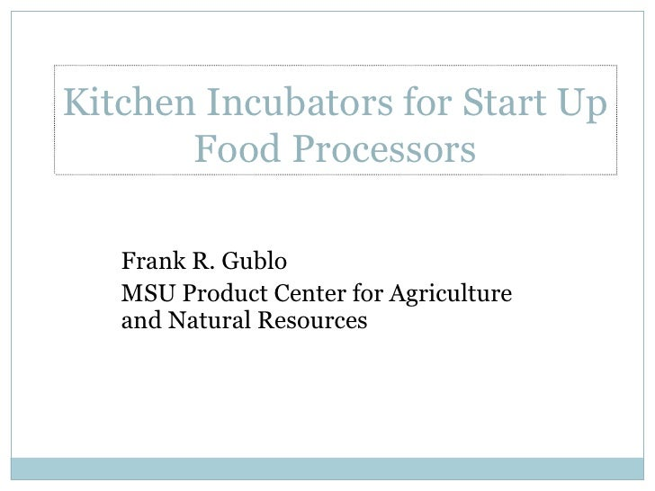 Kitchen Incubators for Start Up Food Processors<br />Frank R. Gublo<br />MSU Product Center for Agriculture and Natural Re...