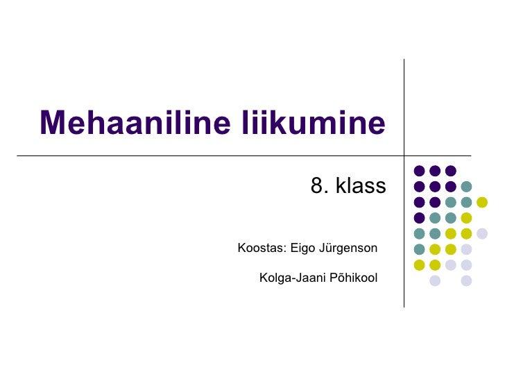 Mehaaniline liikumine 8. klass Koostas: Eigo Jürgenson Kolga-Jaani Põhikool