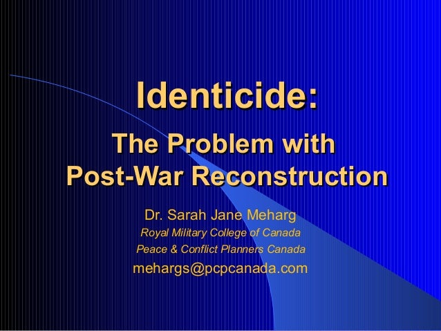 Identicide:   The Problem withPost-War Reconstruction     Dr. Sarah Jane Meharg     Royal Military College of Canada    Pe...
