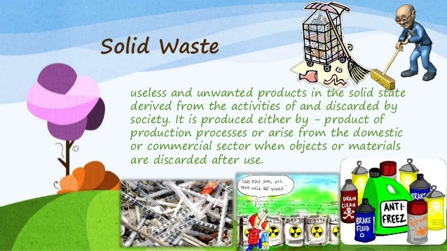 Solid Waste useless and unwanted products in the solid state derived from the activities of and discarded by society. It i...