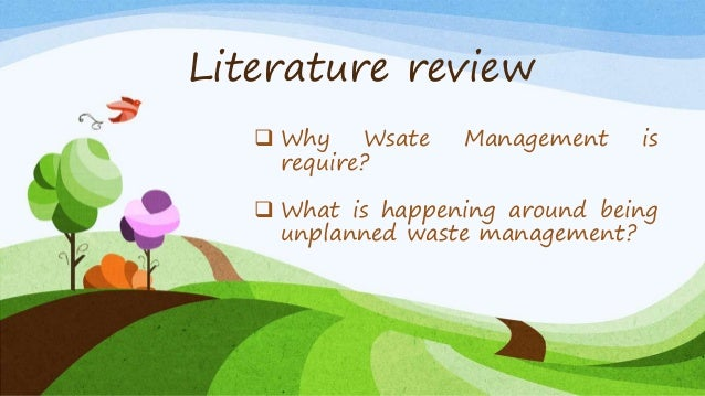 Literature review  Why Wsate Management is require?  What is happening around being unplanned waste management?