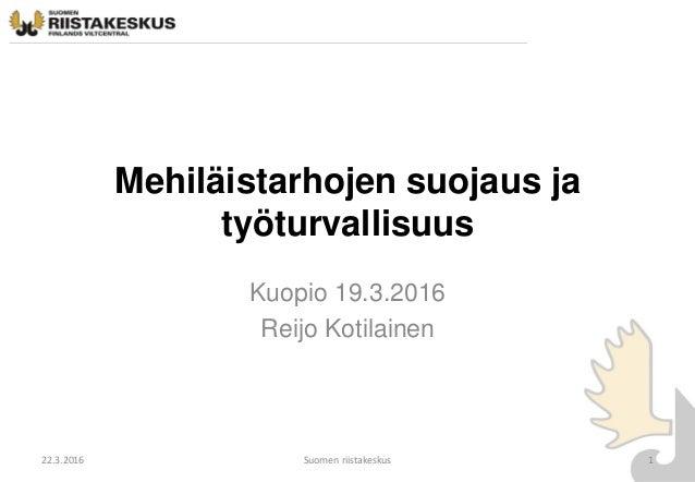 Mehiläistarhojen suojaus ja työturvallisuus Kuopio 19.3.2016 Reijo Kotilainen 22.3.2016 Suomen riistakeskus 1