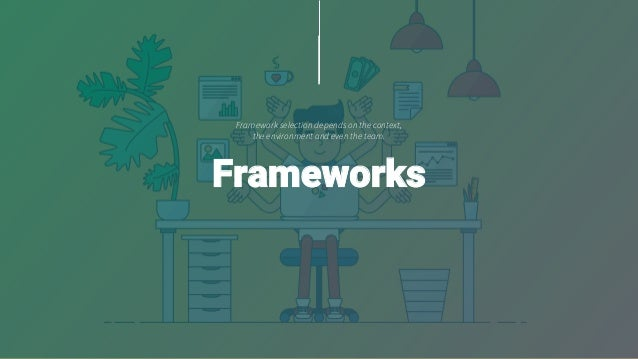 Framework selection depends on the context, the environment and even the team. Frameworks