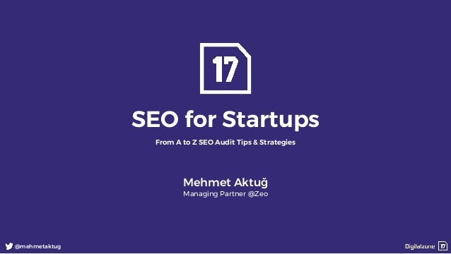 1 @mehmetaktug SEO for Startups From A to Z SEO Audit Tips & Strategies Mehmet Aktuğ Managing Partner @Zeo