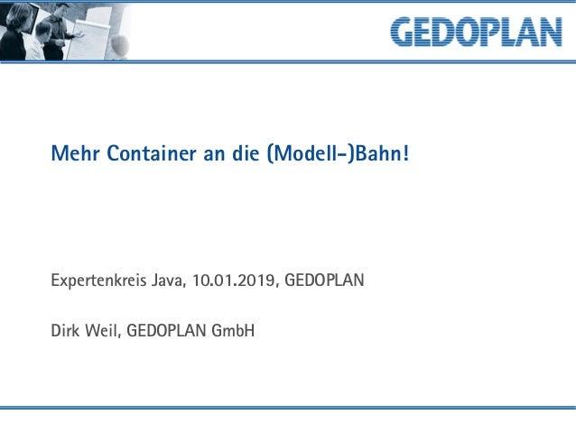 Mehr Container an die (Modell-)Bahn! Expertenkreis Java, 10.01.2019, GEDOPLAN Dirk Weil, GEDOPLAN GmbH