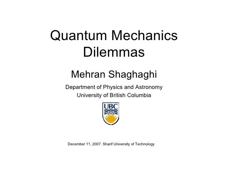 Quantum Mechanics Dilemmas Mehran Shaghaghi Department of Physics and Astronomy University of British Columbia December 11...