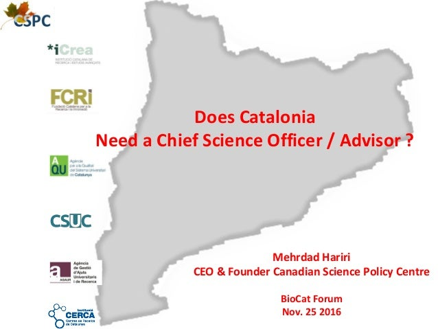 Does Catalonia Need a Chief Science Officer / Advisor ? Mehrdad Hariri CEO & Founder Canadian Science Policy Centre BioCat...