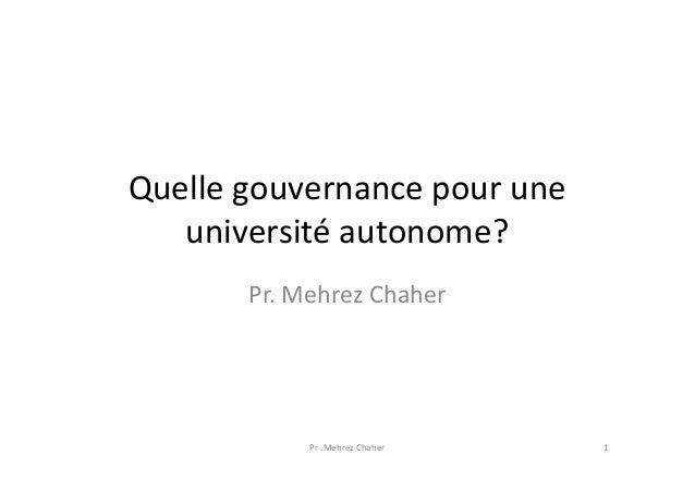 Quelle gouvernance pour une université autonome? Pr. Mehrez Chaher Pr .Mehrez Chaher 1
