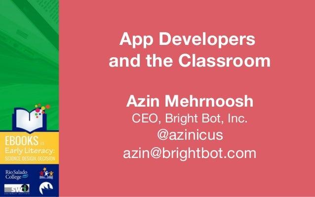 App Developers and the Classroom Azin Mehrnoosh CEO, Bright Bot, Inc. @azinicus azin@brightbot.com