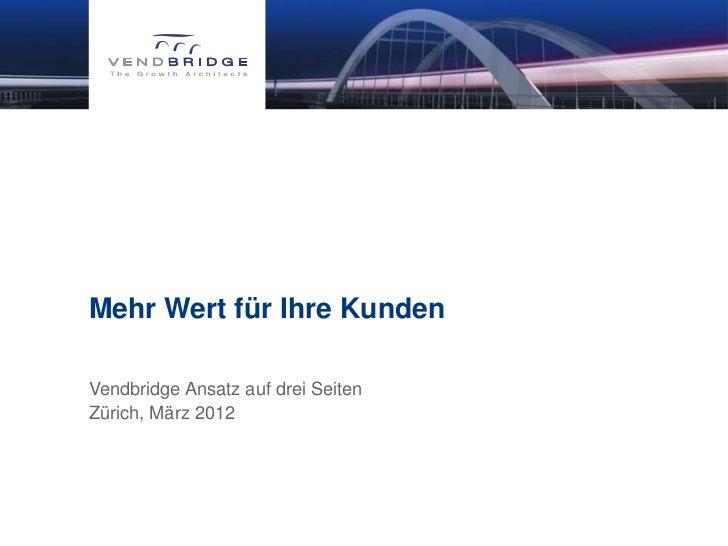 Mehr Wert für Ihre KundenVendbridge Ansatz auf drei SeitenZürich, März 2012