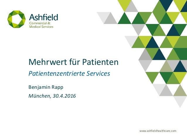 www.ashfieldhealthcare.com Mehrwert für Patienten Patientenzentrierte Services Benjamin Rapp München, 30.4.2016