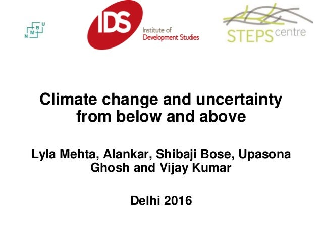 Climate change and uncertainty from below and above Lyla Mehta, Alankar, Shibaji Bose, Upasona Ghosh and Vijay Kumar Delhi...
